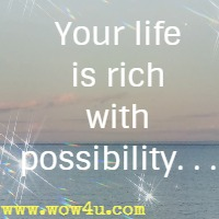 Your life is rich with possibility. . .