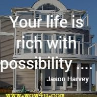 Your life is rich with possibility .... Jason Harvey
