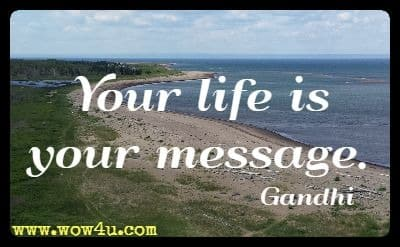 Your life is your message. Gandhi