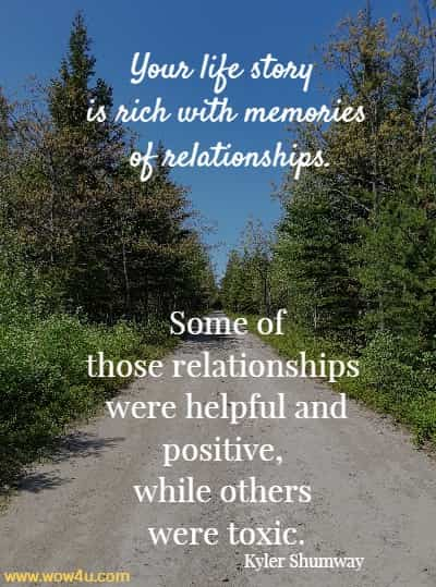 Your life story is rich with memories of relationships. Some of those relationships were helpful and positive, while others were toxic.   Kyler Shumway
