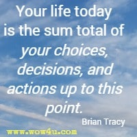 Your life today is the sum total of your choices, decisions, and actions up to this point. Brian Tracy