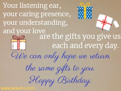 Your listening ear, your caring presence, your understanding, and your love are the gifts you give us each and every day. We can only hope we return the same gifts to you. Happy Birthday.