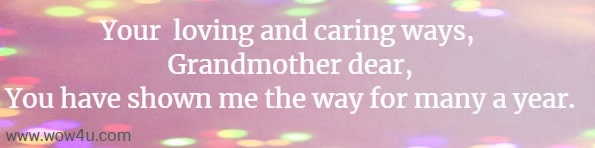 Your  loving and caring, Grandmother dear, You have shown me the way for many a year.
