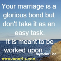 Your marriage is a glorious bond but don't take it as an easy task. It is meant to be worked upon. . .  Raymond Eido