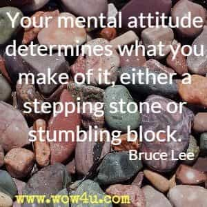 Your mental attitude determines what you make of it, either a stepping stone or stumbling block. Bruce Lee