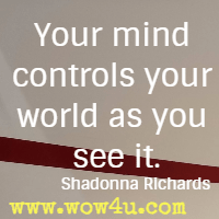 Your mind controls your world as you see it. Shadonna Richards