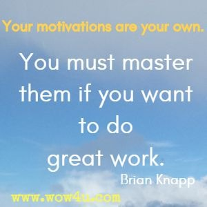 Your motivations are your own. You must master them if you want to do great work. Brian Knapp