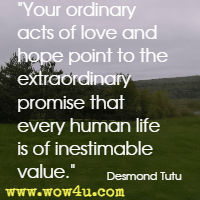 Your ordinary acts of love and hope point to the extraordinary promise that every human life is of inestimable value. Desmond Tutu