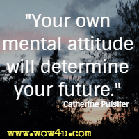 Your own mental attitude will determine your future. Catherine Pulsifer