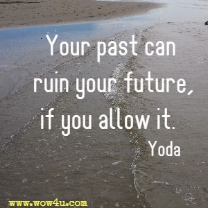 Your past can ruin your future, if you allow it. Yoda