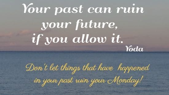 Your past can ruin your future, if you allow it.  Yoda  Don't let things that have  happened  in your past ruin your Monday!