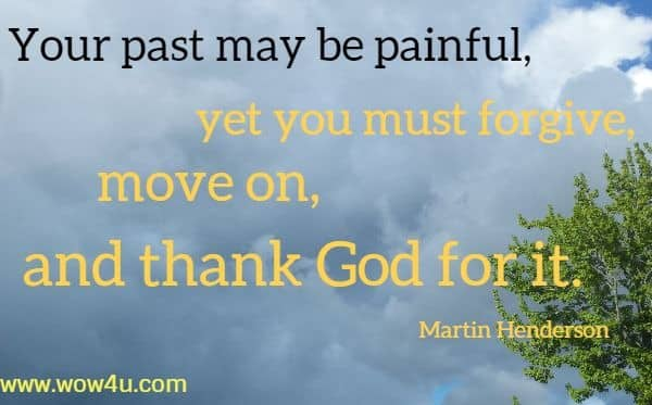 Your past may be painful, yet you must forgive, move on, and thank God for it.  Martin Henderson