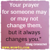 Your prayer for someone may or may not change them, but it always changes you.  Craig Groeschel