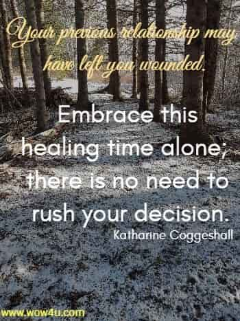Your previous relationship may have left you wounded. Embrace this healing time alone; there is no need to rush your decision.  Katharine Coggeshall