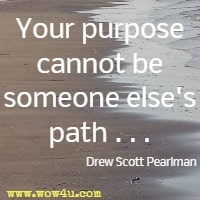 Your purpose cannot be someone else's path . . . Drew Scott Pearlman
