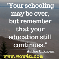 Your schooling may be over, but remember that your education still continues.