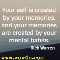 Your self is created by your memories, and your memories are created by your mental habits. Rick Warren