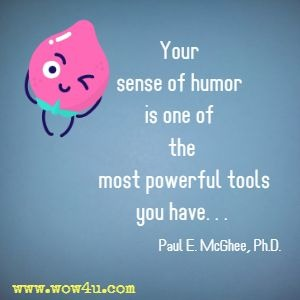 Your sense of humor is one of the most powerful tools you have. . . Paul E. McGhee, Ph.D.