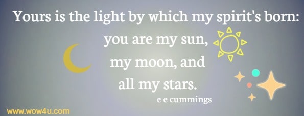 Yours is the light by which my spirit's born: you are my sun, my moon, and all my stars. e e cummings