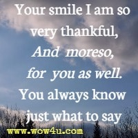 Your smile I am so very thankful, And moreso, for you as well. You always know just what to say
