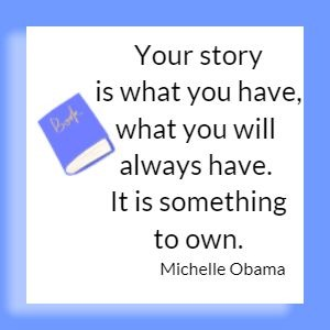 Your story is what you have, what you will always have. It is something to own. Michelle Obama