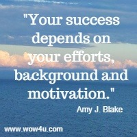 Your success depends on your efforts, background and motivation. Amy J. Blake