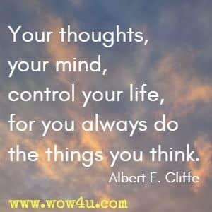 Your thoughts, your mind, control your life, for you always do the things you think. Albert E. Cliffe