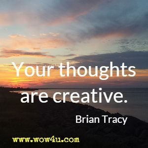 Your thoughts are creative. Brian Tracy