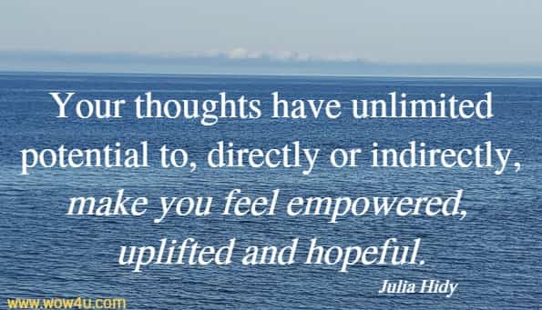 Your thoughts have unlimited potential to, directly or indirectly, make you feel empowered, uplifted and hopeful.    Julia Hidy