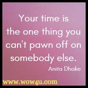 Your time is the one thing you can't pawn off on somebody else. Anita Dhake