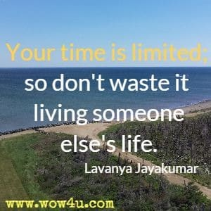 Your time is limited; so don't waste it living someone else's life. Lavanya Jayakumar