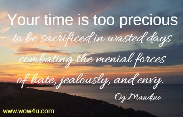 Your time is too precious to be sacrificed in wasted days combating the menial forces of hate, jealously, and envy. Og Mandino