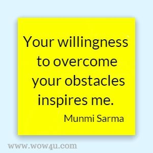 Your willingness to overcome your obstacles inspires me. Munmi Sarma