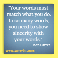 Your words must match what you do. In so many words, you need to show sincerity with your words. John Garret