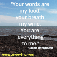 Your words are my food, your breath my wine. You are everything to me. Sarah Bernhardt