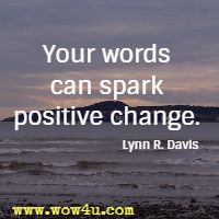 Your words can spark positive change. Lynn R. Davis