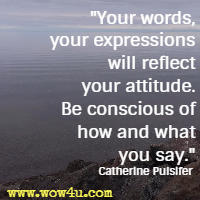 Your words, your expressions will reflect your attitude. Be conscious of how and what you say. Catherine Pulsifer