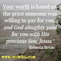 Your worth is based on the price someone was willing to pay for you, and God almighty paid for you with His precious Son, Jesus. Rebecca Bryan
