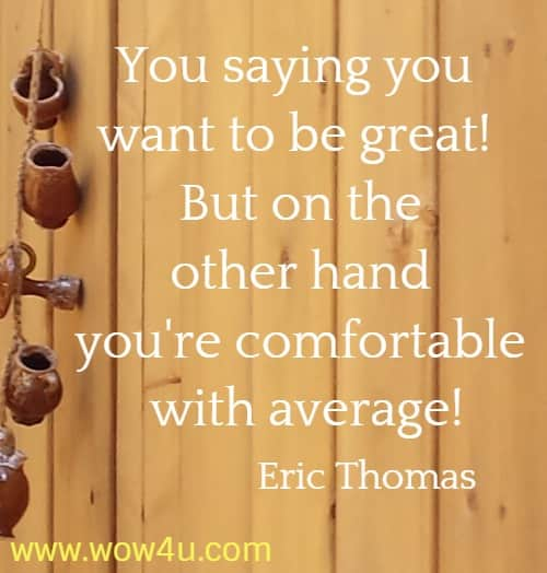 You saying you want to be great! But on the other hand you're comfortable  with average! Eric Thomas