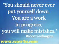 You should never ever put yourself down. You are a work in progress;  you will make mistakes. Robert Washington
