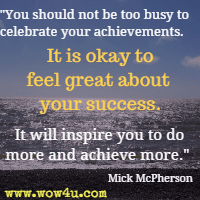 It is okay to feel great about your success. It will inspire you  to do more and achieve more.