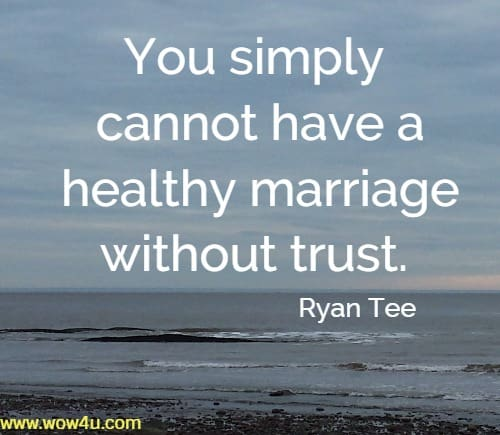 You simply cannot have a healthy marriage without trust. Ryan Tee