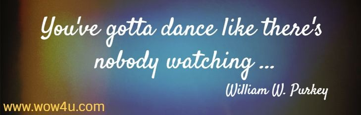 You've gotta dance like there's nobody watching ...   William W. Purkey