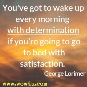 You've got to wake up every morning with determination if you're going to go to bed with satisfaction. George Lorimer