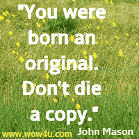 You were born an original. Don't die a copy. John Mason