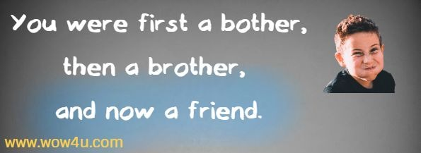 You were first a bother, then a brother, and now a friend.