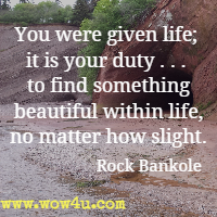You were given life; it is your duty . . . to find something beautiful within life, no matter how slight. Rock Bankole