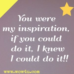 You were my inspiration, if you could do it, I knew I could do it!!