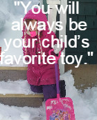 You will always be your child's favorite toy
