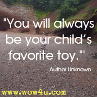 You will always be your child�s favorite toy. Author Unknown